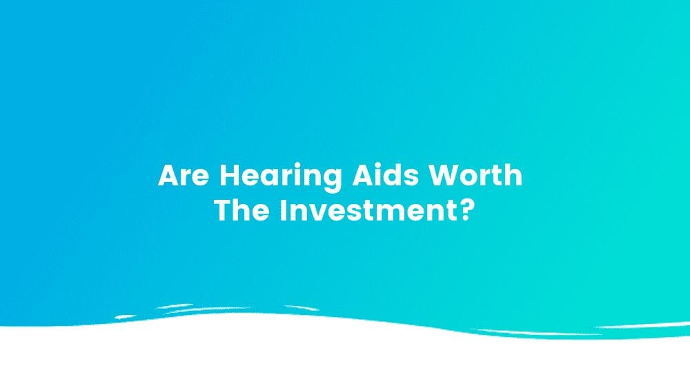 Are Hearing Aids Worth The Investment?