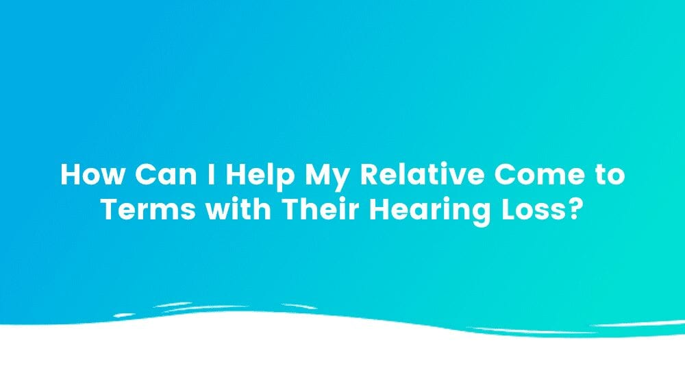 How Can I Help My Relative Come to Terms with Their Hearing Loss?